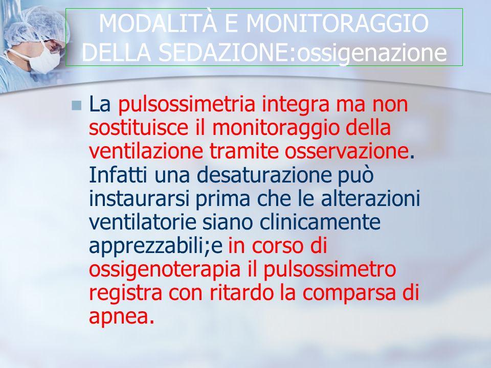 MODALITÀ E MONITORAGGIO DELLA SEDAZIONE:ossigenazione La pulsossimetria integra ma non sostituisce il monitoraggio della ventilazione tramite osservazione.