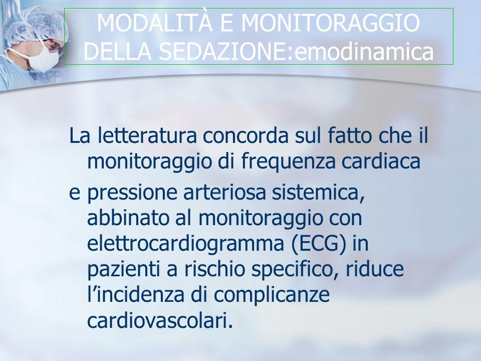 MODALITÀ E MONITORAGGIO DELLA SEDAZIONE:emodinamica La letteratura concorda sul fatto che il monitoraggio di frequenza cardiaca e pressione arteriosa sistemica, abbinato al monitoraggio con elettrocardiogramma (ECG) in pazienti a rischio specifico, riduce lincidenza di complicanze cardiovascolari.