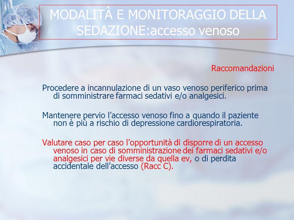 MODALITÀ E MONITORAGGIO DELLA SEDAZIONE:accesso venoso Raccomandazioni Procedere a incannulazione di un vaso venoso periferico prima di somministrare farmaci sedativi e/o analgesici.