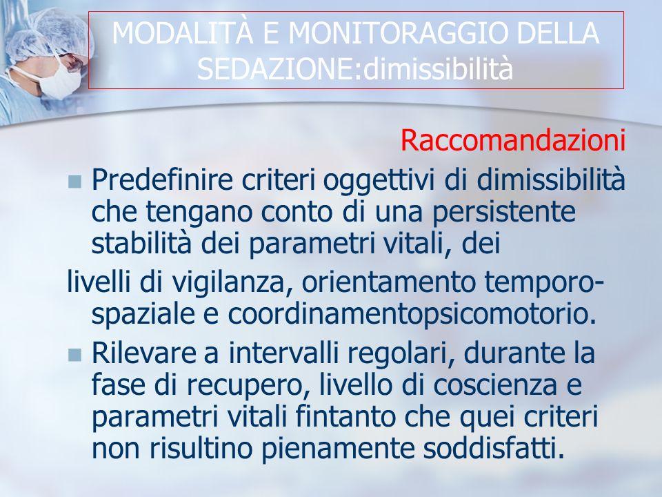 MODALITÀ E MONITORAGGIO DELLA SEDAZIONE:dimissibilità Raccomandazioni Predefinire criteri oggettivi di dimissibilità che tengano conto di una persistente stabilità dei parametri vitali, dei livelli di vigilanza, orientamento temporo- spaziale e coordinamentopsicomotorio.
