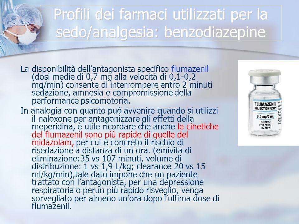 Profili dei farmaci utilizzati per la sedo/analgesia: benzodiazepine La disponibilità dellantagonista specifico flumazenil (dosi medie di 0,7 mg alla velocità di 0,1-0,2 mg/min) consente di interrompere entro 2 minuti sedazione, amnesia e compromissione della performance psicomotoria.