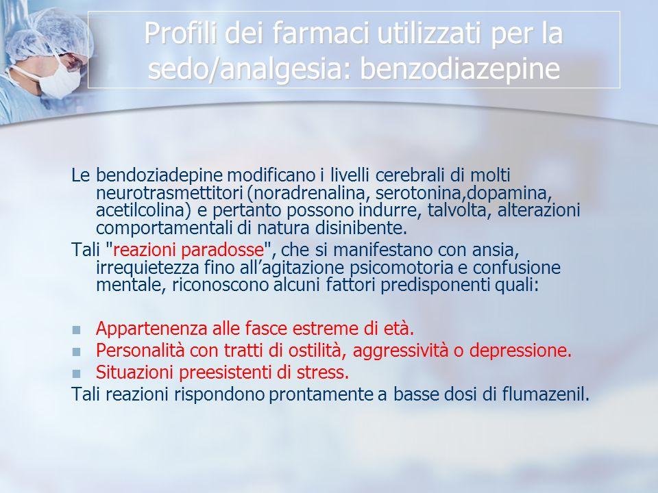 Profili dei farmaci utilizzati per la sedo/analgesia: benzodiazepine Le bendoziadepine modificano i livelli cerebrali di molti neurotrasmettitori (noradrenalina, serotonina,dopamina, acetilcolina) e pertanto possono indurre, talvolta, alterazioni comportamentali di natura disinibente.