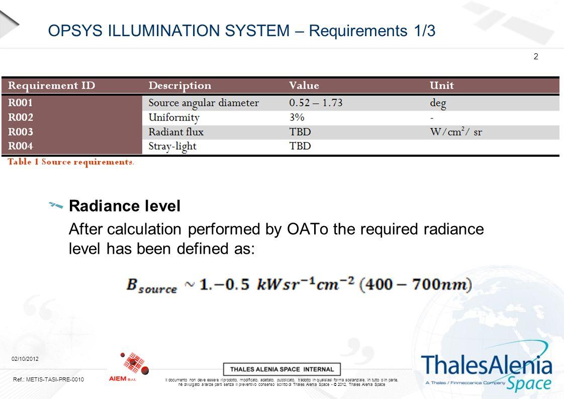 Il documento non deve essere riprodotto, modificato, adattato, pubblicato, tradotto in qualsiasi forma sostanziale, in tutto o in parte, né divulgato a terze parti senza il preventivo consenso scritto di Thales Alenia Space - © 2012, Thales Alenia Space OPSYS ILLUMINATION SYSTEM – Requirements 1/3 Radiance level After calculation performed by OATo the required radiance level has been defined as: 02/10/2012 Ref.: METIS-TASI-PRE-0010 2