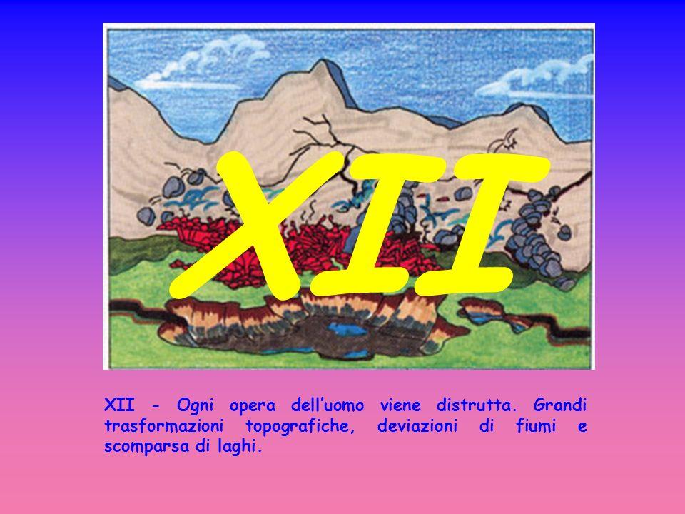 XII - Ogni opera delluomo viene distrutta. Grandi trasformazioni topografiche, deviazioni di fiumi e scomparsa di laghi. XII