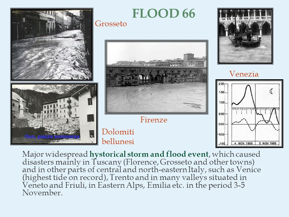 FLOOD 66 Major widespread hystorical storm and flood event, which caused disasters mainly in Tuscany (Florence, Grosseto and other towns) and in other parts of central and north-eastern Italy, such as Venice (highest tide on record), Trento and in many valleys situated in Veneto and Friuli, in Eastern Alps, Emilia etc.