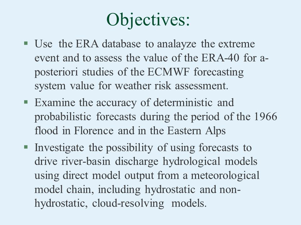 Objectives: §Use the ERA database to analayze the extreme event and to assess the value of the ERA-40 for a- posteriori studies of the ECMWF forecasti