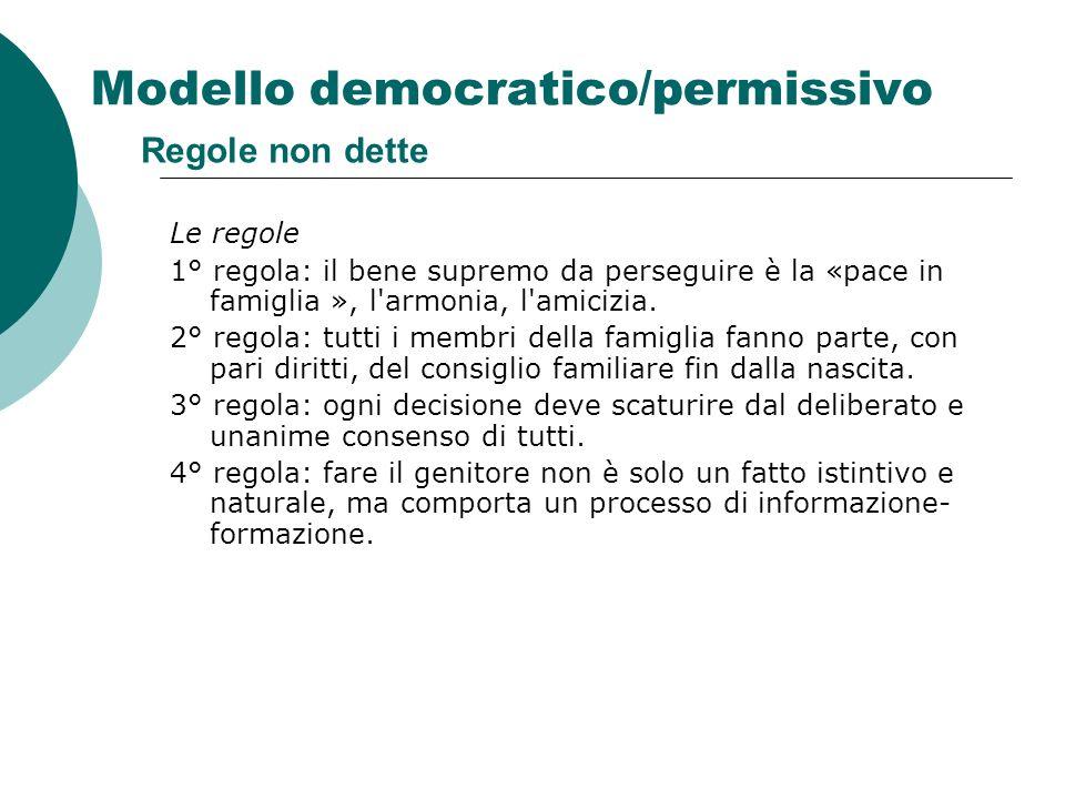 Modello democratico/permissivo Regole non dette Le regole 1° regola: il bene supremo da perseguire è la «pace in famiglia », l'armonia, l'amicizia. 2°