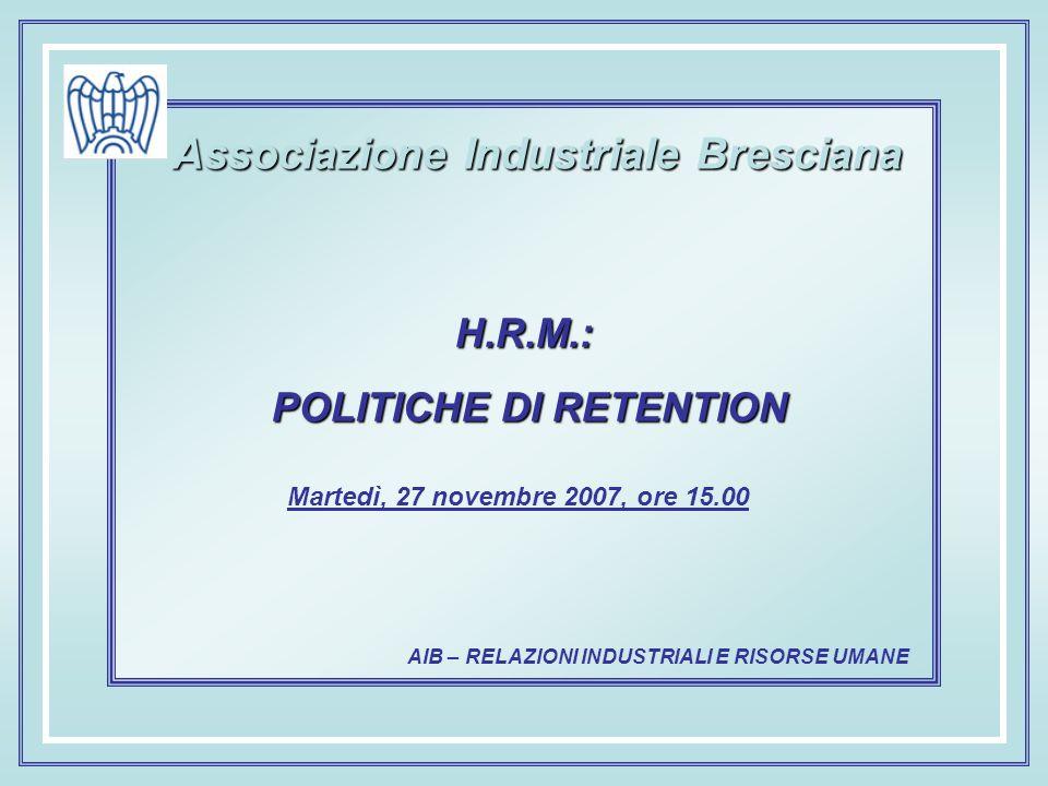 AIB – RELAZIONI INDUSTRIALI E RISORSE UMANE Associazione Industriale Bresciana Martedì, 27 novembre 2007, ore 15.00 H.R.M.: POLITICHE DI RETENTION POLITICHE DI RETENTION