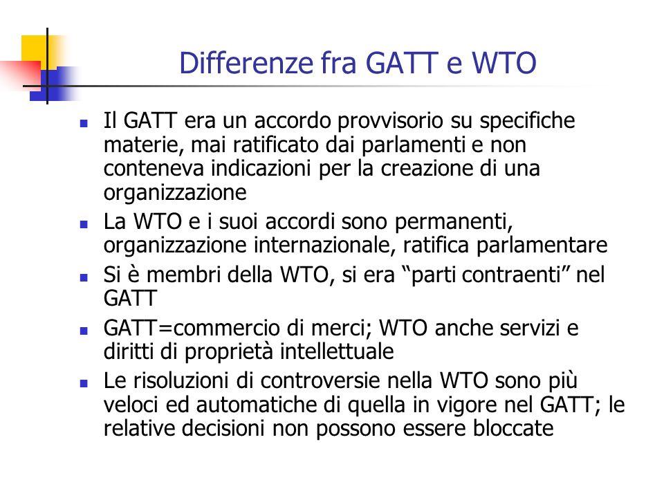 Differenze fra GATT e WTO Il GATT era un accordo provvisorio su specifiche materie, mai ratificato dai parlamenti e non conteneva indicazioni per la creazione di una organizzazione La WTO e i suoi accordi sono permanenti, organizzazione internazionale, ratifica parlamentare Si è membri della WTO, si era parti contraenti nel GATT GATT=commercio di merci; WTO anche servizi e diritti di proprietà intellettuale Le risoluzioni di controversie nella WTO sono più veloci ed automatiche di quella in vigore nel GATT; le relative decisioni non possono essere bloccate
