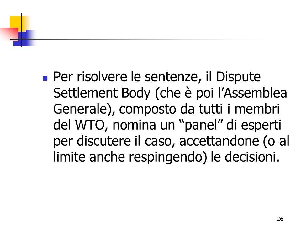 26 Per risolvere le sentenze, il Dispute Settlement Body (che è poi lAssemblea Generale), composto da tutti i membri del WTO, nomina un panel di esperti per discutere il caso, accettandone (o al limite anche respingendo) le decisioni.