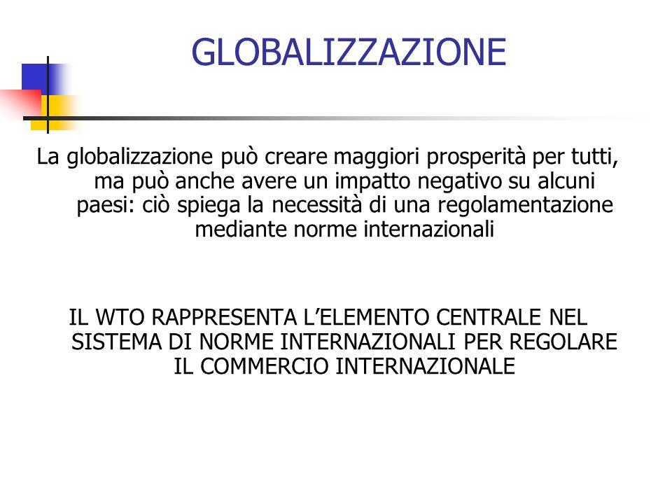 GLOBALIZZAZIONE La globalizzazione può creare maggiori prosperità per tutti, ma può anche avere un impatto negativo su alcuni paesi: ciò spiega la necessità di una regolamentazione mediante norme internazionali IL WTO RAPPRESENTA LELEMENTO CENTRALE NEL SISTEMA DI NORME INTERNAZIONALI PER REGOLARE IL COMMERCIO INTERNAZIONALE