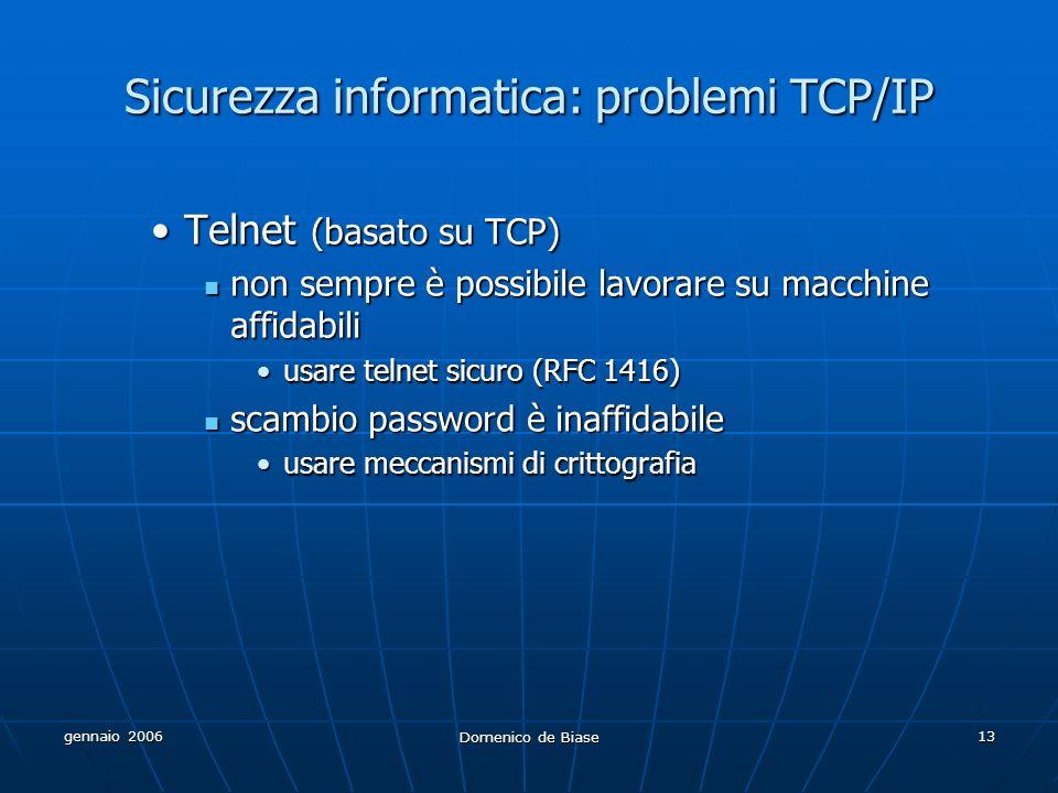 gennaio 2006 Domenico de Biase 13 Sicurezza informatica: problemi TCP/IP Telnet (basato su TCP)Telnet (basato su TCP) non sempre è possibile lavorare su macchine affidabili non sempre è possibile lavorare su macchine affidabili usare telnet sicuro (RFC 1416)usare telnet sicuro (RFC 1416) scambio password è inaffidabile scambio password è inaffidabile usare meccanismi di crittografiausare meccanismi di crittografia