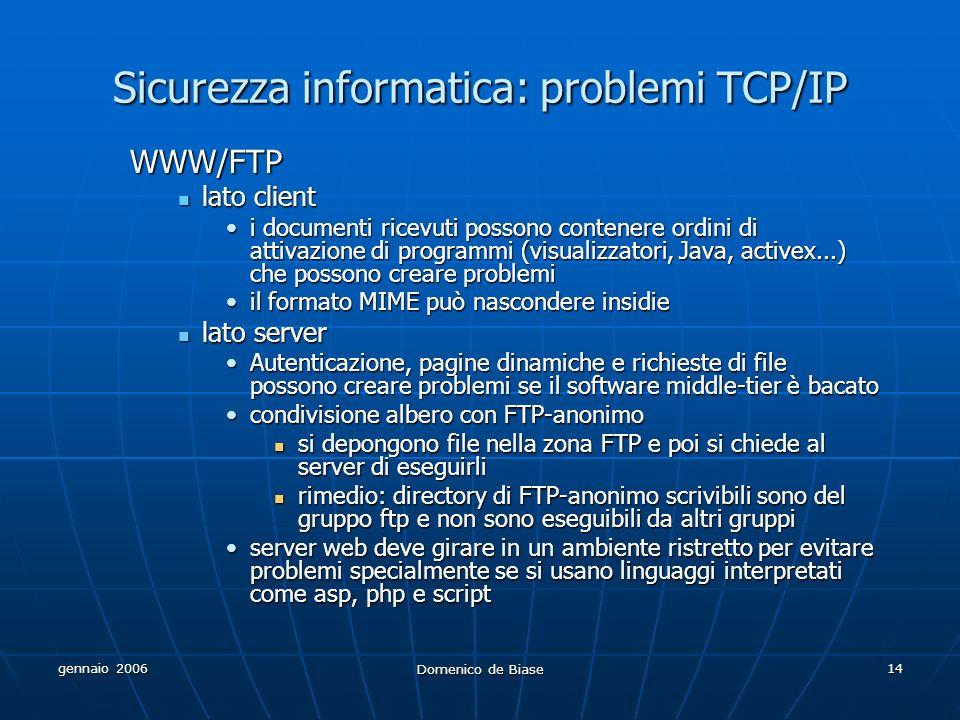 gennaio 2006 Domenico de Biase 14 Sicurezza informatica: problemi TCP/IP WWW/FTP lato client lato client i documenti ricevuti possono contenere ordini di attivazione di programmi (visualizzatori, Java, activex...) che possono creare problemii documenti ricevuti possono contenere ordini di attivazione di programmi (visualizzatori, Java, activex...) che possono creare problemi il formato MIME può nascondere insidieil formato MIME può nascondere insidie lato server lato server Autenticazione, pagine dinamiche e richieste di file possono creare problemi se il software middle-tier è bacatoAutenticazione, pagine dinamiche e richieste di file possono creare problemi se il software middle-tier è bacato condivisione albero con FTP-anonimocondivisione albero con FTP-anonimo si depongono file nella zona FTP e poi si chiede al server di eseguirli si depongono file nella zona FTP e poi si chiede al server di eseguirli rimedio: directory di FTP-anonimo scrivibili sono del gruppo ftp e non sono eseguibili da altri gruppi rimedio: directory di FTP-anonimo scrivibili sono del gruppo ftp e non sono eseguibili da altri gruppi server web deve girare in un ambiente ristretto per evitare problemi specialmente se si usano linguaggi interpretati come asp, php e scriptserver web deve girare in un ambiente ristretto per evitare problemi specialmente se si usano linguaggi interpretati come asp, php e script