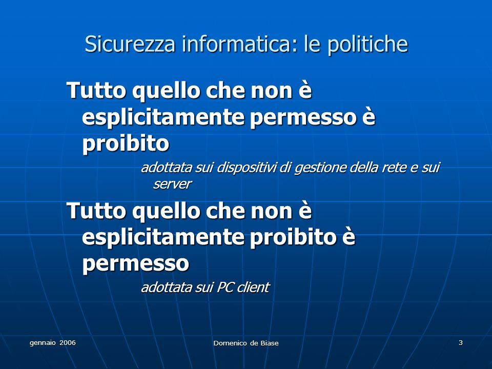 gennaio 2006 Domenico de Biase 3 Sicurezza informatica: le politiche Tutto quello che non è esplicitamente permesso è proibito adottata sui dispositivi di gestione della rete e sui server Tutto quello che non è esplicitamente proibito è permesso adottata sui PC client
