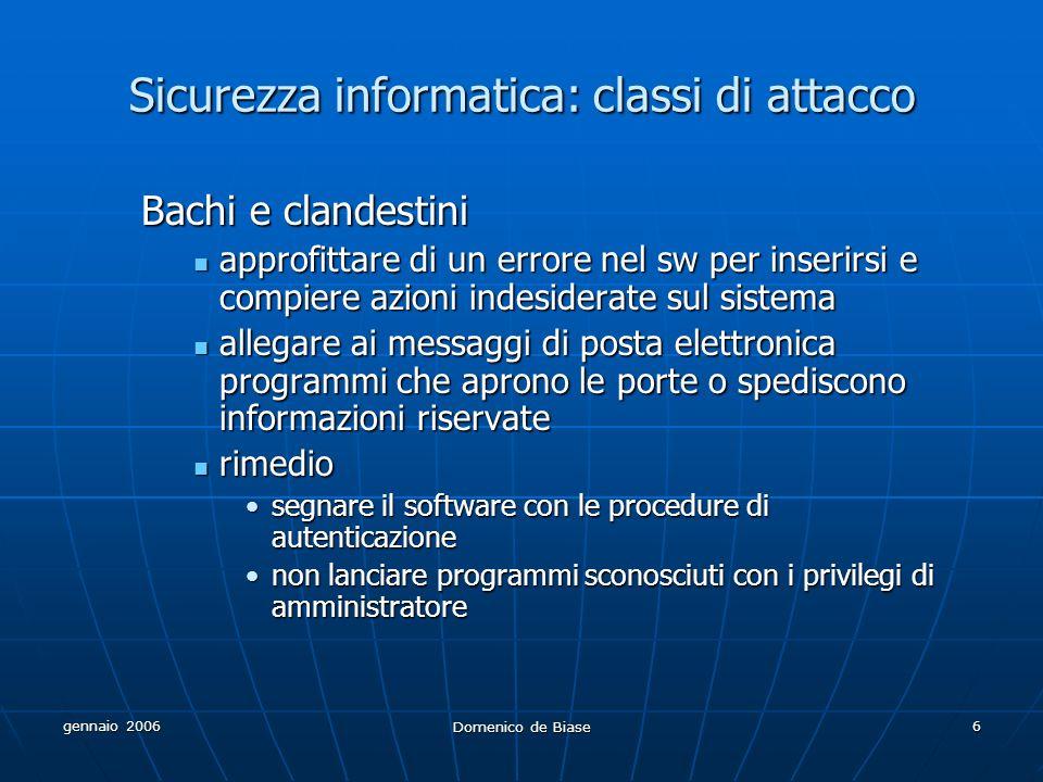 gennaio 2006 Domenico de Biase 6 Sicurezza informatica: classi di attacco Bachi e clandestini approfittare di un errore nel sw per inserirsi e compier