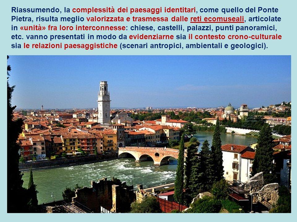 Riassumendo, la complessità dei paesaggi identitari, come quello del Ponte Pietra, risulta meglio valorizzata e trasmessa dalle reti ecomuseali, artic