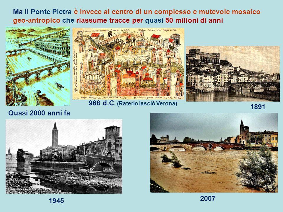 Ma il Ponte Pietra è invece al centro di un complesso e mutevole mosaico geo-antropico che riassume tracce per quasi 50 milioni di anni 1891 Quasi 200
