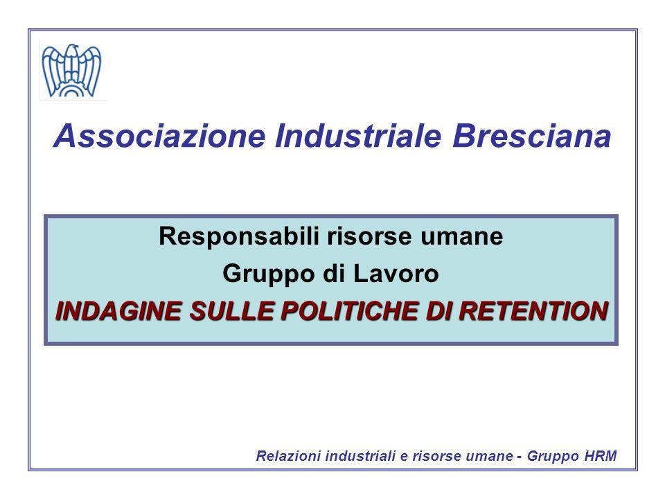 Associazione Industriale Bresciana Responsabili risorse umane Gruppo di Lavoro INDAGINE SULLE POLITICHE DI RETENTION Relazioni industriali e risorse umane - Gruppo HRM