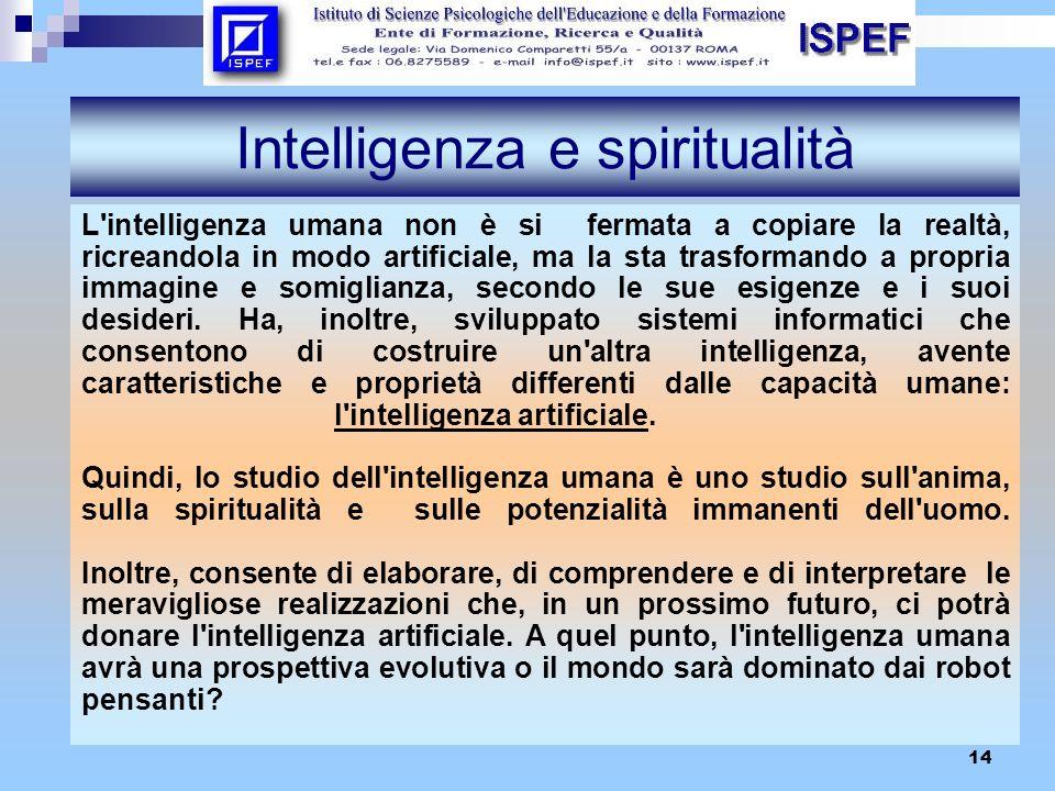 14 Intelligenza e spiritualità L'intelligenza umana non è si fermata a copiare la realtà, ricreandola in modo artificiale, ma la sta trasformando a pr