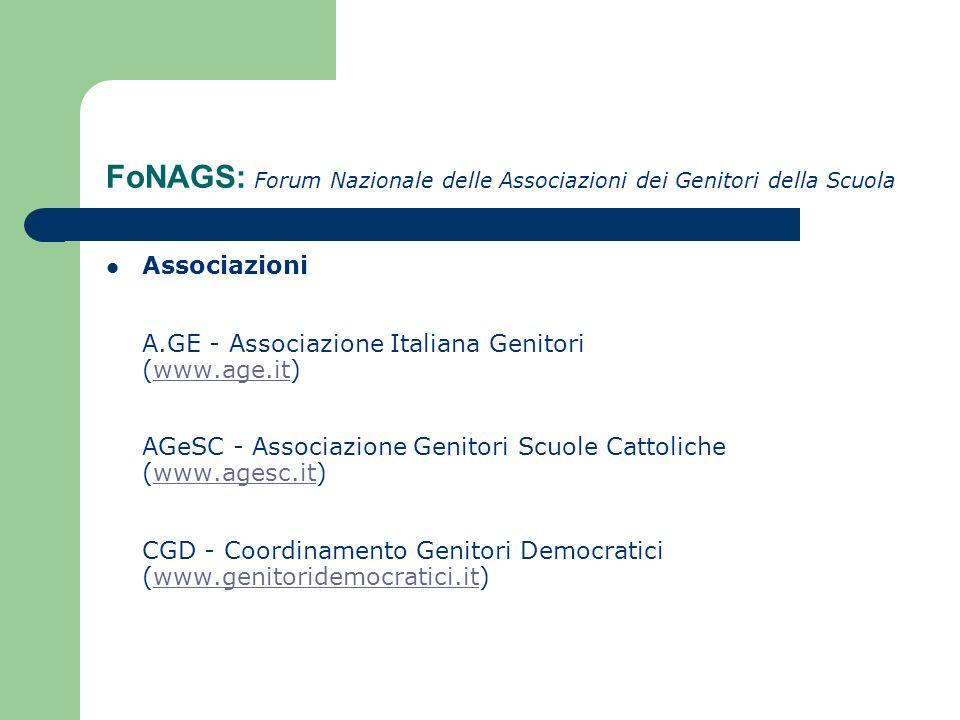 FoNAGS: Forum Nazionale delle Associazioni dei Genitori della Scuola Associazioni A.GE - Associazione Italiana Genitori (www.age.it) AGeSC - Associazione Genitori Scuole Cattoliche (www.agesc.it) CGD - Coordinamento Genitori Democratici (www.genitoridemocratici.it)www.age.itwww.agesc.itwww.genitoridemocratici.it