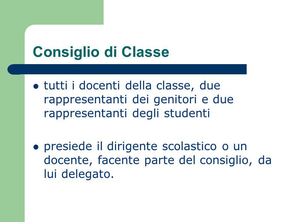 Consiglio di Classe tutti i docenti della classe, due rappresentanti dei genitori e due rappresentanti degli studenti presiede il dirigente scolastico o un docente, facente parte del consiglio, da lui delegato.