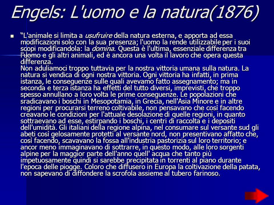Engels: L uomo e la natura(1876) L animale si limita a usufruire della natura esterna, e apporta ad essa modificazioni solo con la sua presenza; l uomo la rende utilizzabile per i suoi scopi modificandola: la domina.