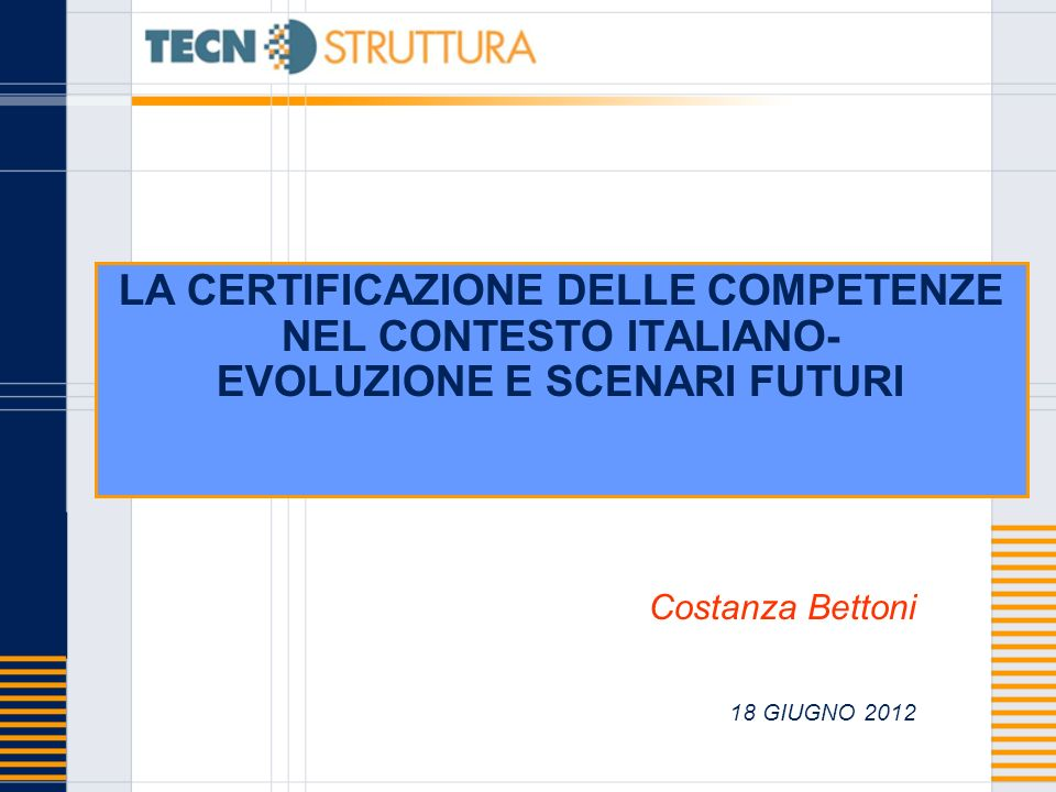 LA CERTIFICAZIONE DELLE COMPETENZE NEL CONTESTO ITALIANO- EVOLUZIONE E SCENARI FUTURI Costanza Bettoni 18 GIUGNO 2012