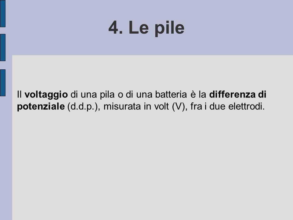 4. Le pile Il voltaggio di una pila o di una batteria è la differenza di potenziale (d.d.p.), misurata in volt (V), fra i due elettrodi.