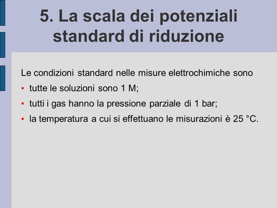 5. La scala dei potenziali standard di riduzione Le condizioni standard nelle misure elettrochimiche sono tutte le soluzioni sono 1 M; tutti i gas han