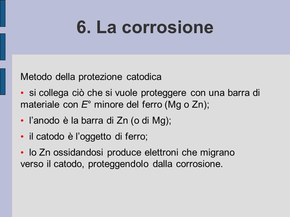 6. La corrosione Metodo della protezione catodica si collega ciò che si vuole proteggere con una barra di materiale con E° minore del ferro (Mg o Zn);