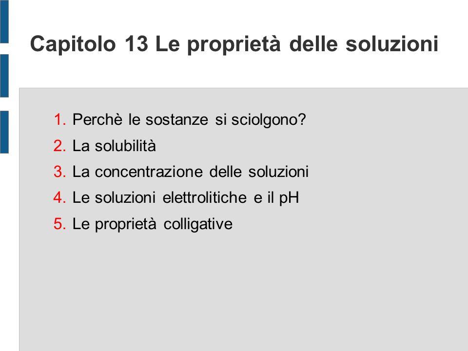 Capitolo 13 Le proprietà delle soluzioni 1.Perchè le sostanze si sciolgono.