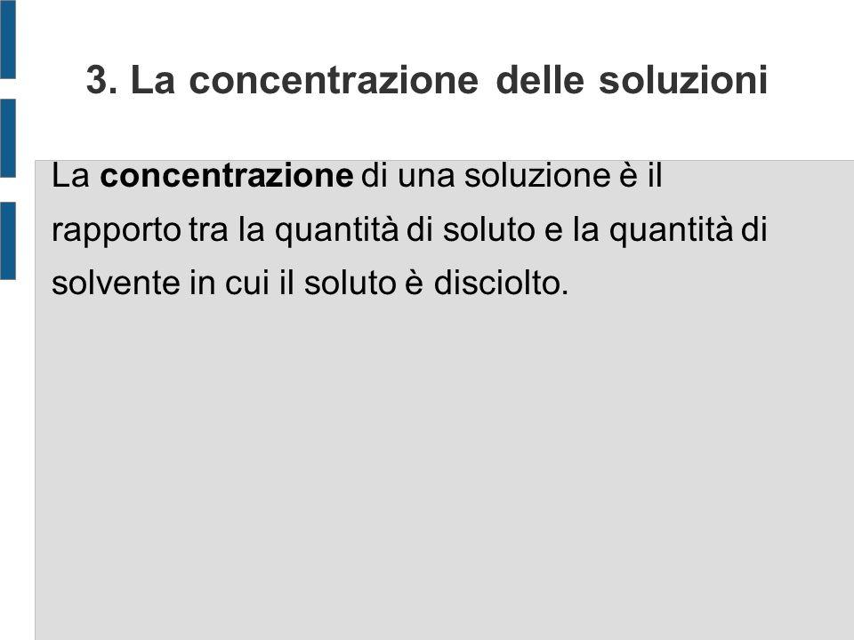 3. La concentrazione delle soluzioni La concentrazione di una soluzione è il rapporto tra la quantità di soluto e la quantità di solvente in cui il so