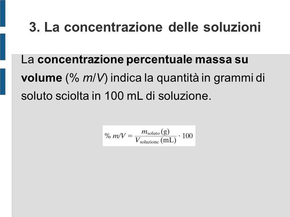 3. La concentrazione delle soluzioni La concentrazione percentuale massa su volume (% m/V) indica la quantità in grammi di soluto sciolta in 100 mL di
