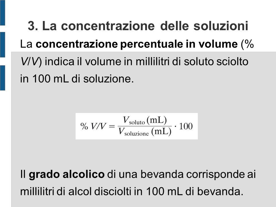 3. La concentrazione delle soluzioni La concentrazione percentuale in volume (% V/V) indica il volume in millilitri di soluto sciolto in 100 mL di sol