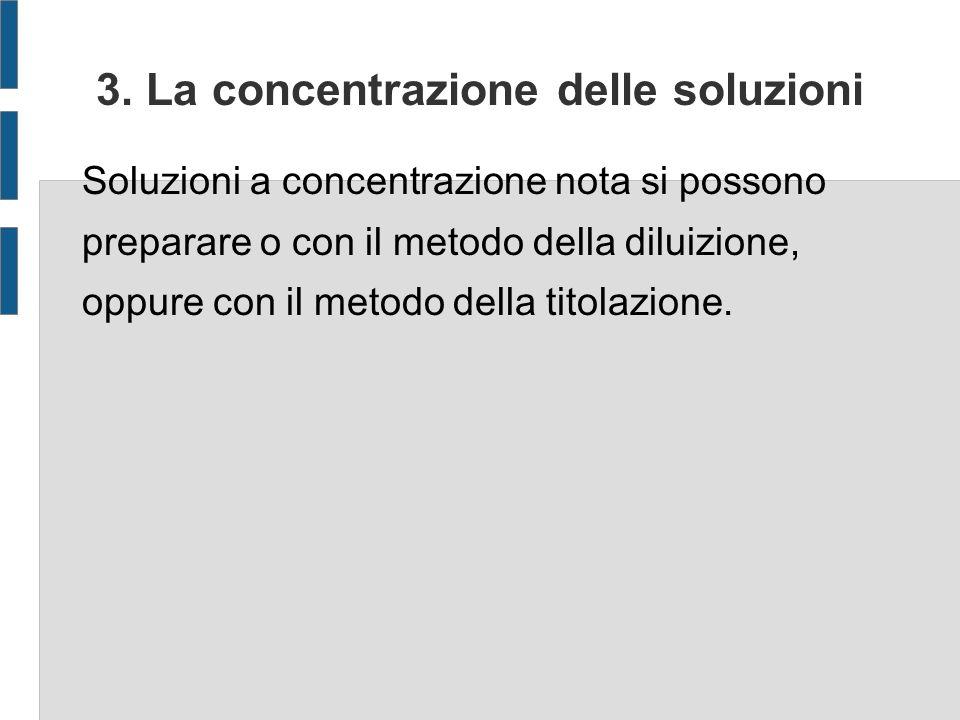 3. La concentrazione delle soluzioni Soluzioni a concentrazione nota si possono preparare o con il metodo della diluizione, oppure con il metodo della