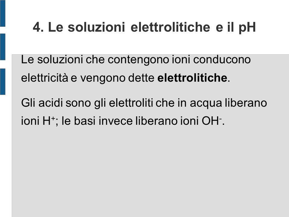4. Le soluzioni elettrolitiche e il pH Le soluzioni che contengono ioni conducono elettricità e vengono dette elettrolitiche. Gli acidi sono gli elett