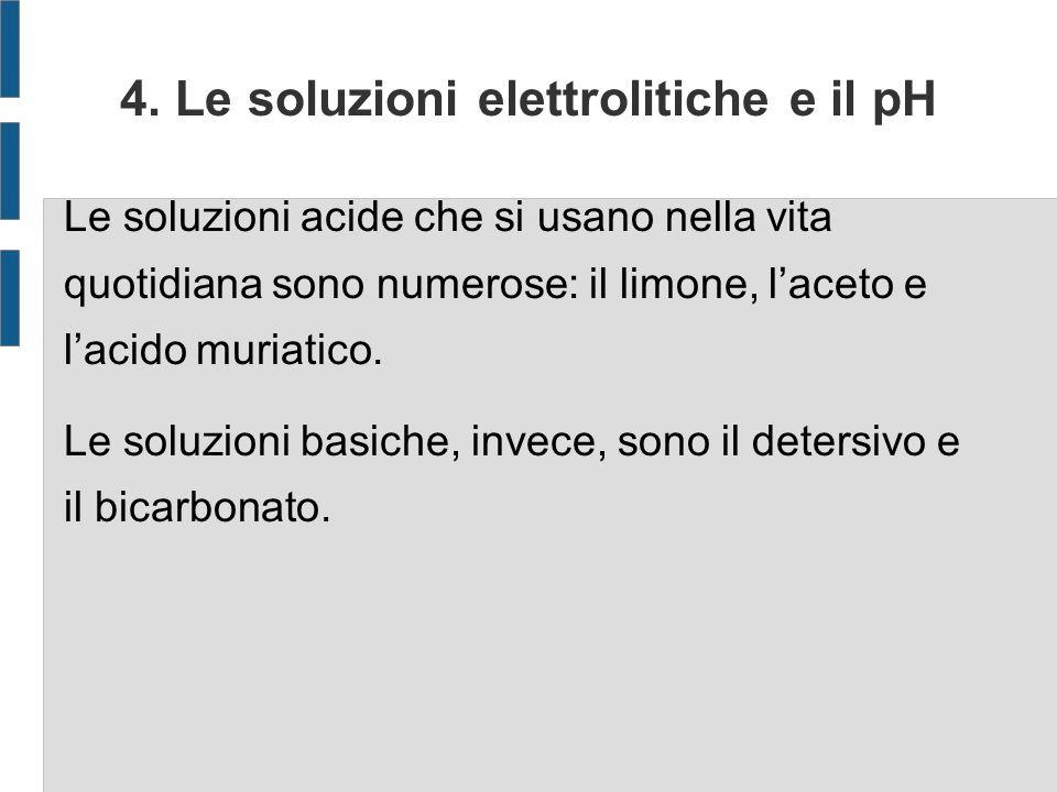 4. Le soluzioni elettrolitiche e il pH Le soluzioni acide che si usano nella vita quotidiana sono numerose: il limone, laceto e lacido muriatico. Le s