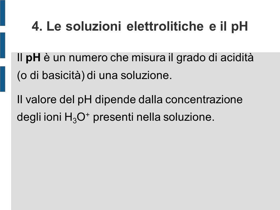 4. Le soluzioni elettrolitiche e il pH Il pH è un numero che misura il grado di acidità (o di basicità) di una soluzione. Il valore del pH dipende dal