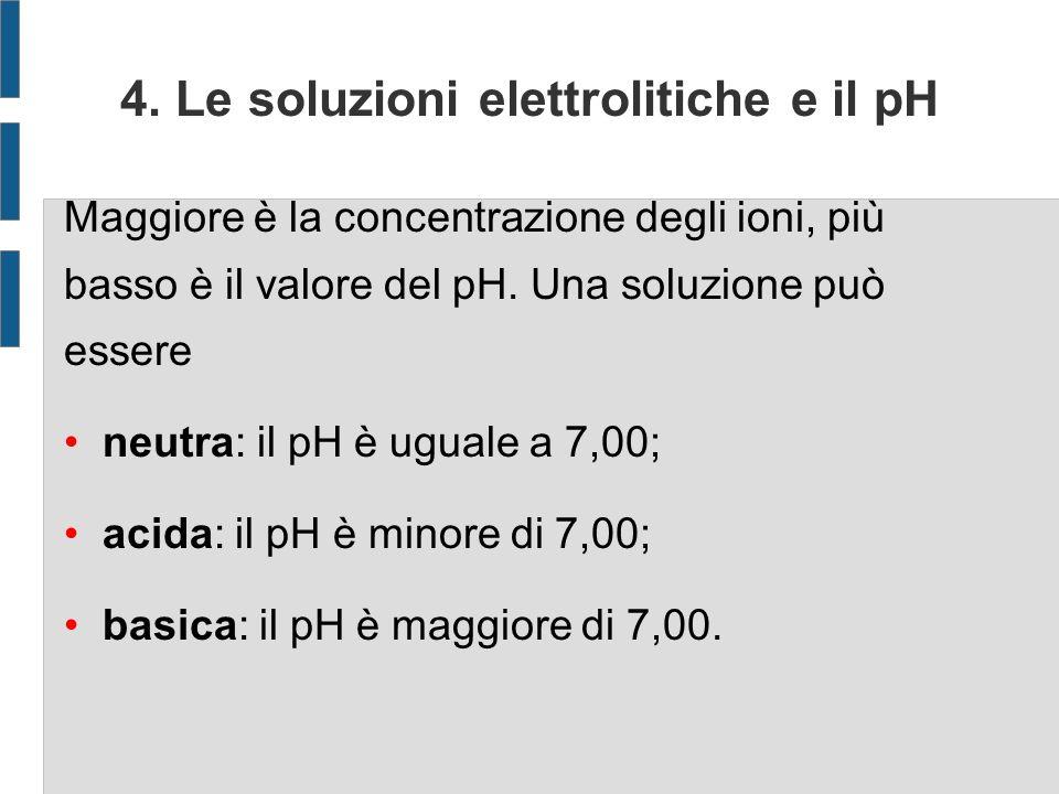 4. Le soluzioni elettrolitiche e il pH Maggiore è la concentrazione degli ioni, più basso è il valore del pH. Una soluzione può essere neutra: il pH è