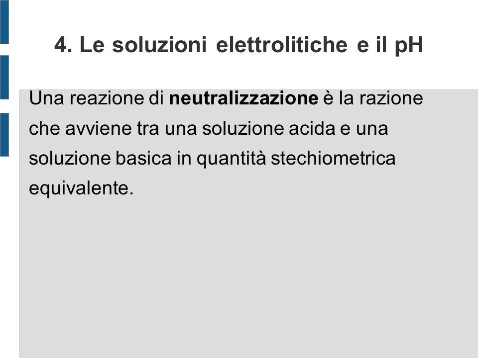 4. Le soluzioni elettrolitiche e il pH Una reazione di neutralizzazione è la razione che avviene tra una soluzione acida e una soluzione basica in qua