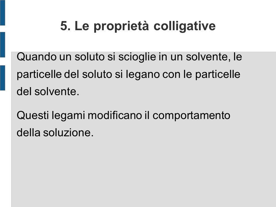 5. Le proprietà colligative Quando un soluto si scioglie in un solvente, le particelle del soluto si legano con le particelle del solvente. Questi leg