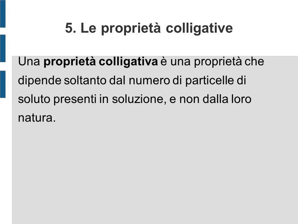 5. Le proprietà colligative Una proprietà colligativa è una proprietà che dipende soltanto dal numero di particelle di soluto presenti in soluzione, e