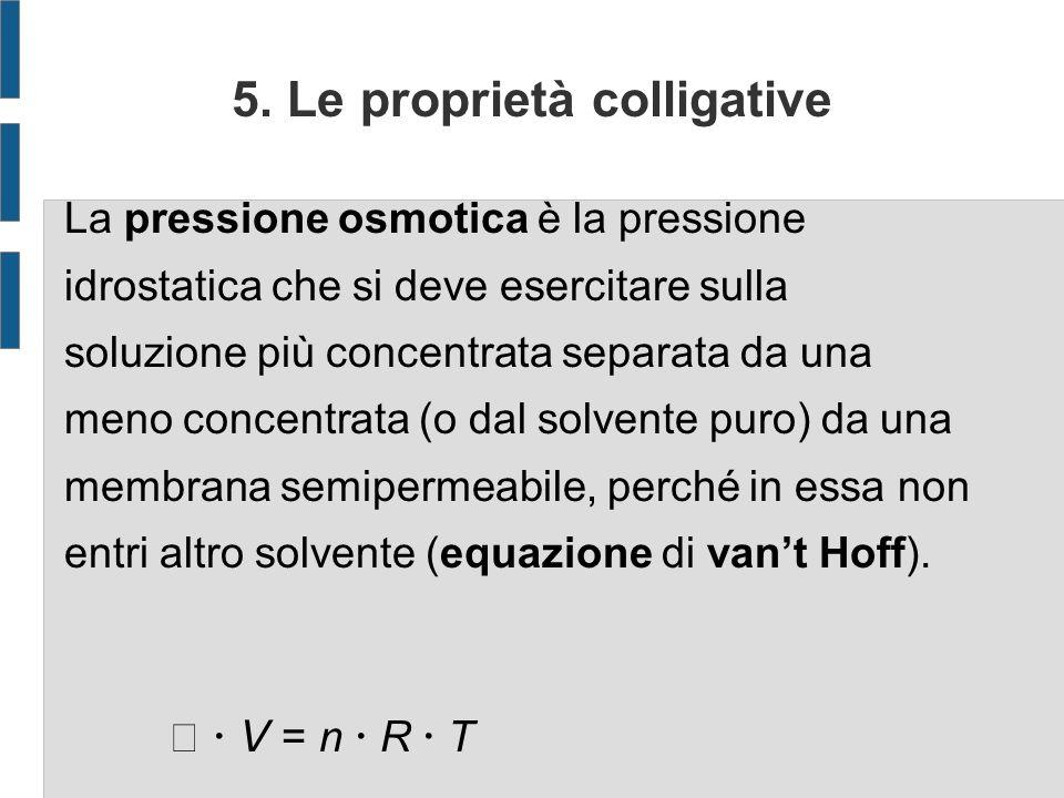 5. Le proprietà colligative La pressione osmotica è la pressione idrostatica che si deve esercitare sulla soluzione più concentrata separata da una me
