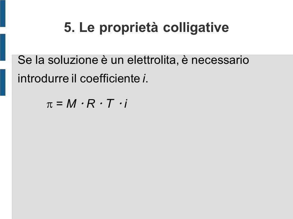 5. Le proprietà colligative Se la soluzione è un elettrolita, è necessario introdurre il coefficiente i. = M R T i