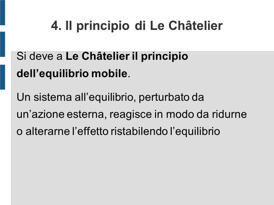 4. Il principio di Le Châtelier Si deve a Le Châtelier il principio dellequilibrio mobile. Un sistema allequilibrio, perturbato da unazione esterna, r