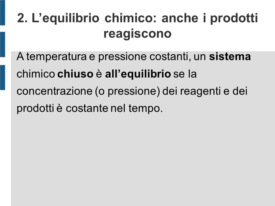 A temperatura e pressione costanti, un sistema chimico chiuso è allequilibrio se la concentrazione (o pressione) dei reagenti e dei prodotti è costante nel tempo.