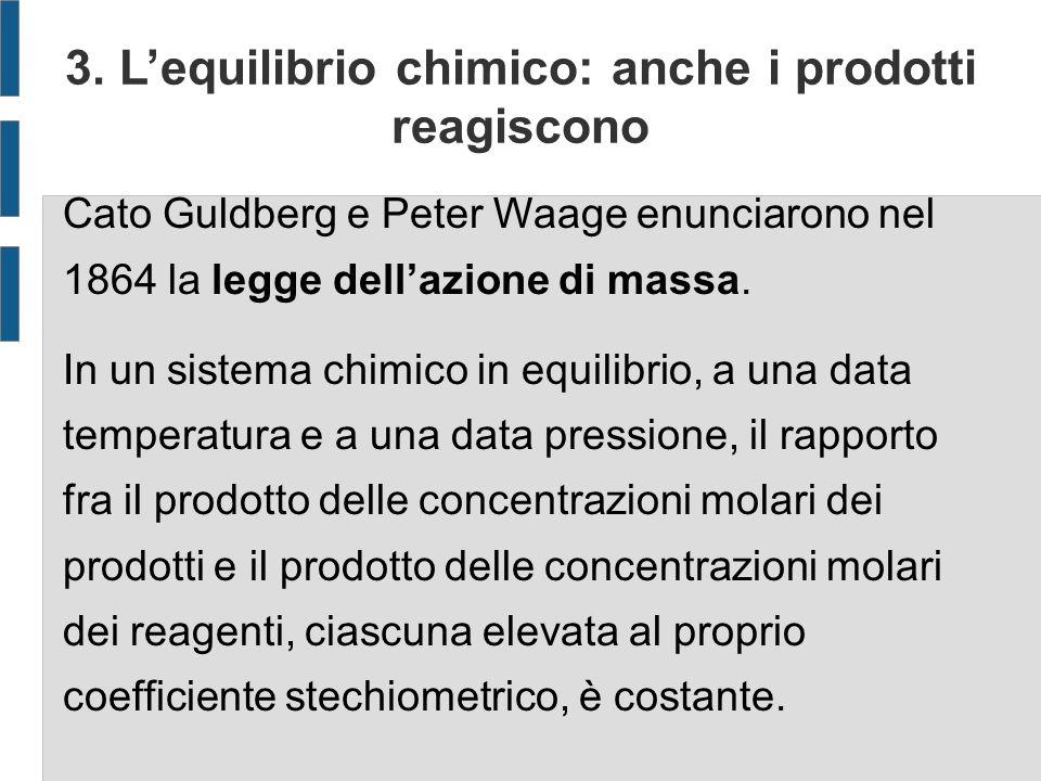 3. Lequilibrio chimico: anche i prodotti reagiscono Cato Guldberg e Peter Waage enunciarono nel 1864 la legge dellazione di massa. In un sistema chimi