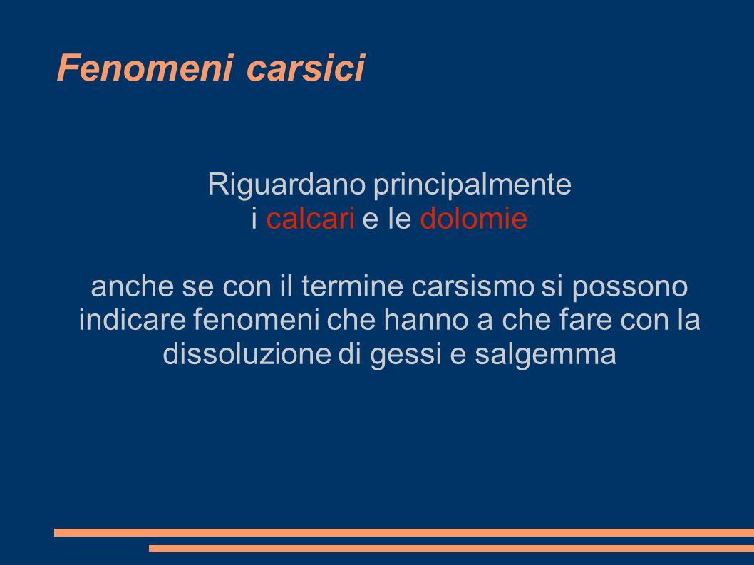 Fenomeni carsici Riguardano principalmente i calcari e le dolomie anche se con il termine carsismo si possono indicare fenomeni che hanno a che fare c