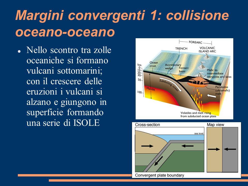 Margini convergenti 1: collisione oceano-oceano Nello scontro tra zolle oceaniche si formano vulcani sottomarini; con il crescere delle eruzioni i vul